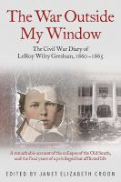 The war outside my window : the Civil War diary of LeRoy Wiley Gresham, 1860 - 1865