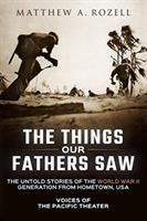 The things our fathers saw : the untold stories of the World War II generation from hometown, USA Book cover