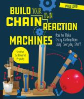 Build your own chain reaction machines : how to make crazy contraptions using everyday stuff : creative kid-powered projects!