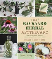 The backyard herbal apothecary : effective medicinal remedies using commonly found herbs & plants  Cover Image