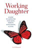 Working daughter : a guide to caring for your aging parents while making a living Book cover