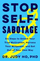 Stop self-sabotage : six steps to unlock your true motivation, harness your willpower, and get out of your own way  Cover Image