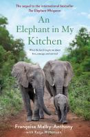 An elephant in my kitchen : what the herd taught me about love, courage and survival  Cover Image