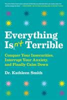 Everything isn't terrible : conquer your insecurities, interrupt your anxiety, and finally calm down Book cover