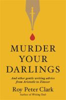 Murder your darlings : and other gentle writing advice from Aristotle to Zinsser Book cover