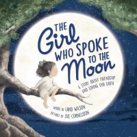 The girl who spoke to the Moon : a story about friendship and loving our Earth Book cover