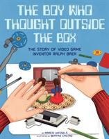 The boy who thought outside the box : the story of video game inventor Ralph Baer Book cover