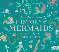 The very short, entirely true history of mermaids by by Sarah Laskow ; illustrated by Reimena Yee.