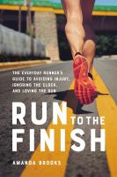 Run to the finish : the everyday runner's guide to avoiding injury, ignoring the clock, and loving the run  Cover Image
