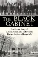 The black cabinet : the untold story of African Americans and politics during the age of Roosevelt