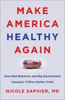 Make America healthy again : how bad behavior and big government caused a trillion-dollar crisis