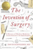 The invention of surgery : a history of modern medicine : from the Renaissance to the implant revolution Book cover
