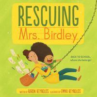 Rescuing Mrs. Birdley by written by Aaron Reynolds ; illustrated by Emma Reynolds.