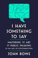 I have something to say : mastering the art of public speaking in an age of disconnection Book cover