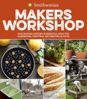 Smithsonian makers workshop : fascinating history & essential how-tos : gardening, crafting, decorating & food Book cover