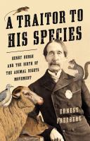 A traitor to his species : Henry Bergh and the birth of the animal rights movement Book cover