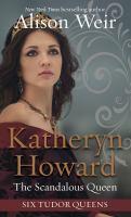 Katheryn Howard, the scandalous queen by Alison Weir.