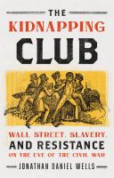 The kidnapping club : Wall Street, slavery, and resistance on the eve of the Civil War Book cover
