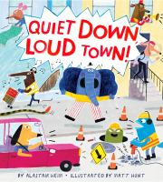 Quiet down, loud town! by by Alastair Heim ; illustrated by Matt Hunt.