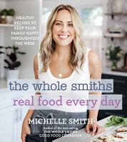 The Whole Smiths real food every day : healthy recipes to keep your family happy throughout the week Book cover