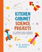Kitchen cabinet science projects : fifty amazing science experiments to make with everyday ingredients / by Dr. Michelle Dicknson Book cover