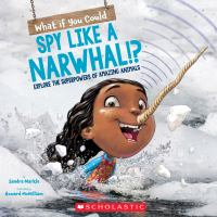 What if you could spy like a narwhal!? : explore the superpowers of amazing animals Book cover