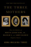 The three mothers : how the mothers of Martin Luther King, Jr., Malcolm X, and James Baldwin shaped a nation Book cover