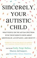 Sincerely, your autistic child : what people on the autism spectrum wish their parents knew about growing up, acceptance, and identity Book cover