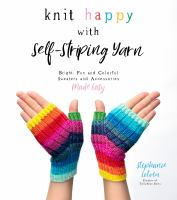Knit happy with self-striping yarn : bright, fun, and colorful sweaters and accessories made easy Book cover