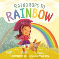 Raindrops to rainbow by by John Micklos Jr. ; illustrated by Charlene Chua.