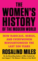 The women's history of the modern world : how radicals, rebels, and everywomen revolutionized the last 200 years  Cover Image