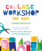 Collage workshop for kids : rip, snip, cut, and create with inspiration from the Eric Carle Museum of picture book art Book cover