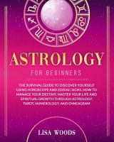 Astrology for beginners : the survival guide to discover yourself using horoscope and zodiac signs. How to manage your destiny, master your life and spiritual growth through astrology, tarot, numerology, and enneagram Book cover