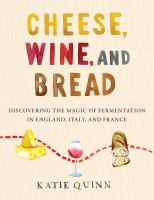 Cheese, wine, and bread : discovering the magic of fermentation in England, Italy, and France Book cover