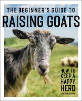 The beginner's guide to raising goats : how to keep a happy herd Book cover