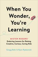 When you wonder, you're learning : Mister Rogers' enduring lessons for raising creative, curious, caring kids  Cover Image