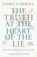 The truth at the heart of the lie : how the Catholic Church lost its soul : a memoir of faith Book cover