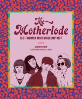 The motherlode : 100+ women who made hip-hop Book cover