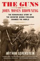 The guns of John Moses Browning : the remarkable story of the inventor whose firearms changed the world Book cover