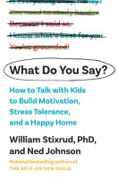 What do you say? : how to talk with kids to build motivation, stress tolerance, and a happy home Book cover